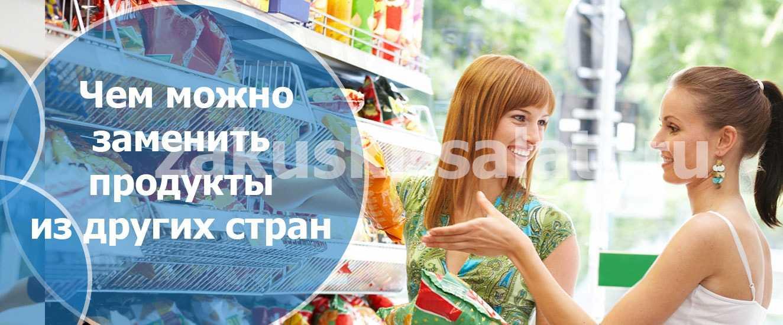 zamena produktov - Чем можно заменить продукты из других стран